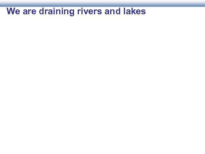 We are draining rivers and lakes