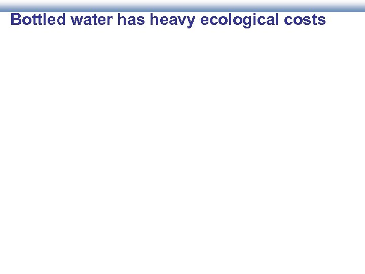 Bottled water has heavy ecological costs