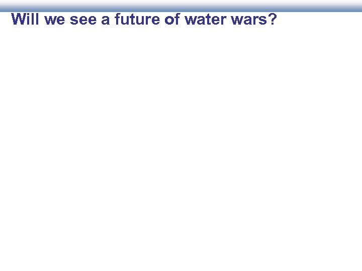 Will we see a future of water wars?