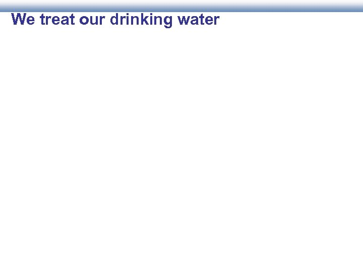 We treat our drinking water