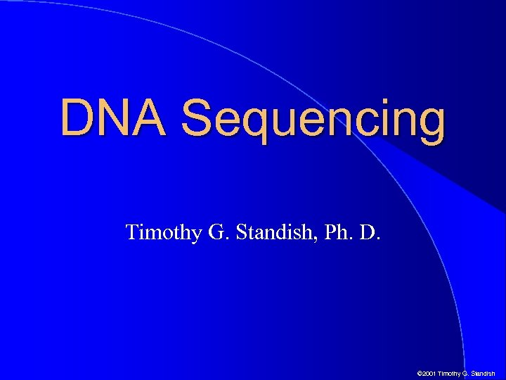 DNA Sequencing Timothy G. Standish, Ph. D. © 2001 Timothy G. Standish