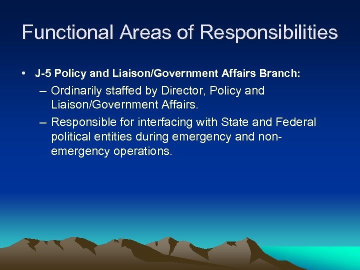 Functional Areas of Responsibilities • J-5 Policy and Liaison/Government Affairs Branch: – Ordinarily staffed