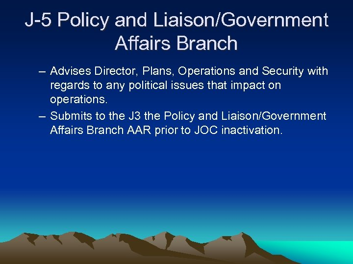 J-5 Policy and Liaison/Government Affairs Branch – Advises Director, Plans, Operations and Security with