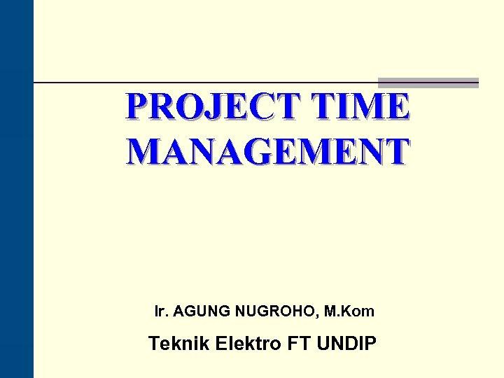 PROJECT TIME MANAGEMENT Ir. AGUNG NUGROHO, M. Kom Teknik Elektro FT UNDIP