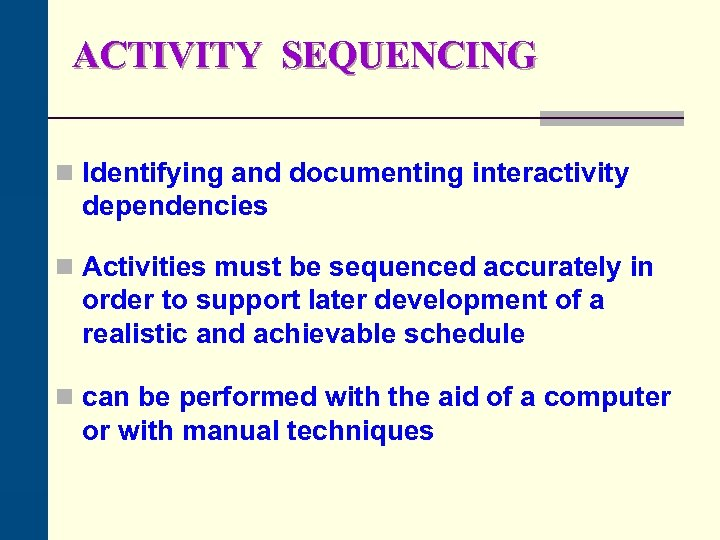 ACTIVITY SEQUENCING n Identifying and documenting interactivity dependencies n Activities must be sequenced accurately