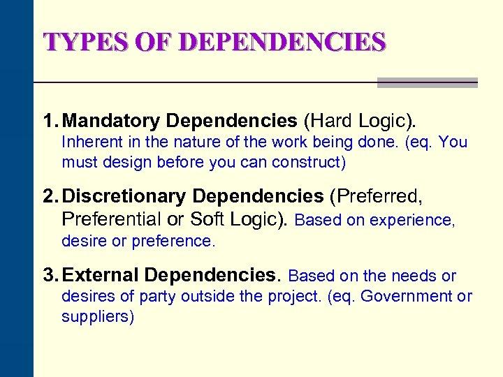 TYPES OF DEPENDENCIES 1. Mandatory Dependencies (Hard Logic). Inherent in the nature of the