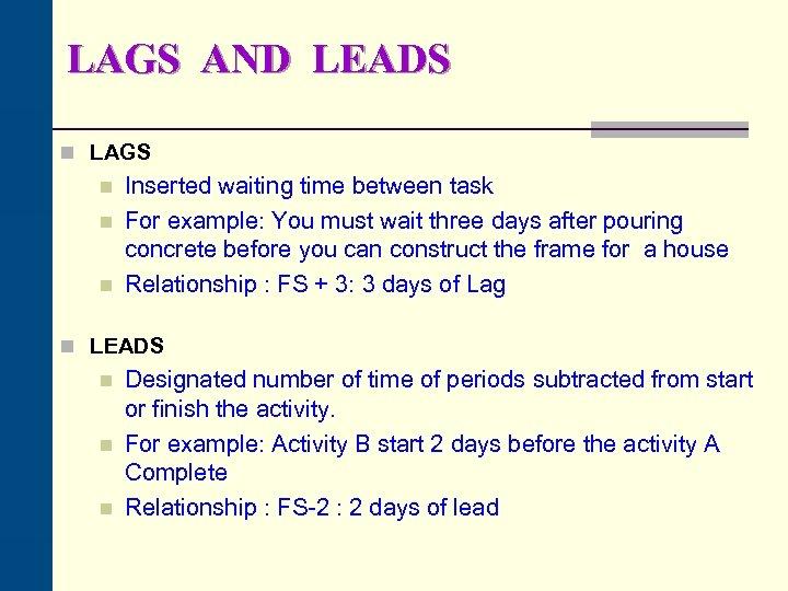 LAGS AND LEADS n LAGS n n n Inserted waiting time between task For
