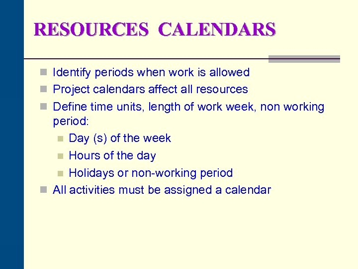 RESOURCES CALENDARS n Identify periods when work is allowed n Project calendars affect all