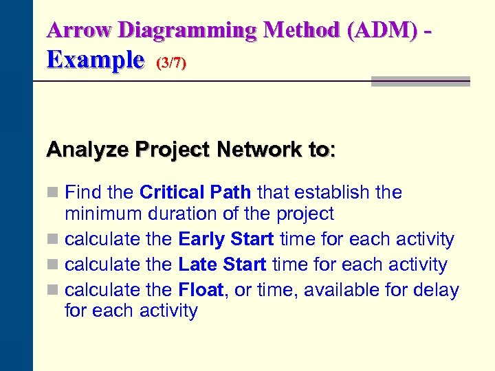 Arrow Diagramming Method (ADM) - Example (3/7) Analyze Project Network to: n Find the
