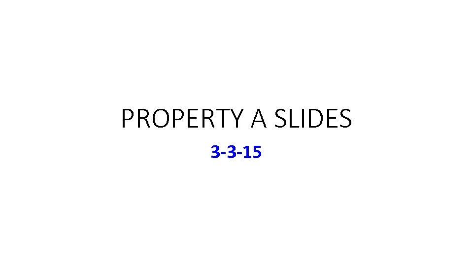 PROPERTY A SLIDES 3 -3 -15