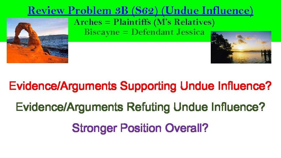 Review Problem 3 B (S 62) (Undue Influence) Arches = Plaintiffs (M's Relatives) Biscayne