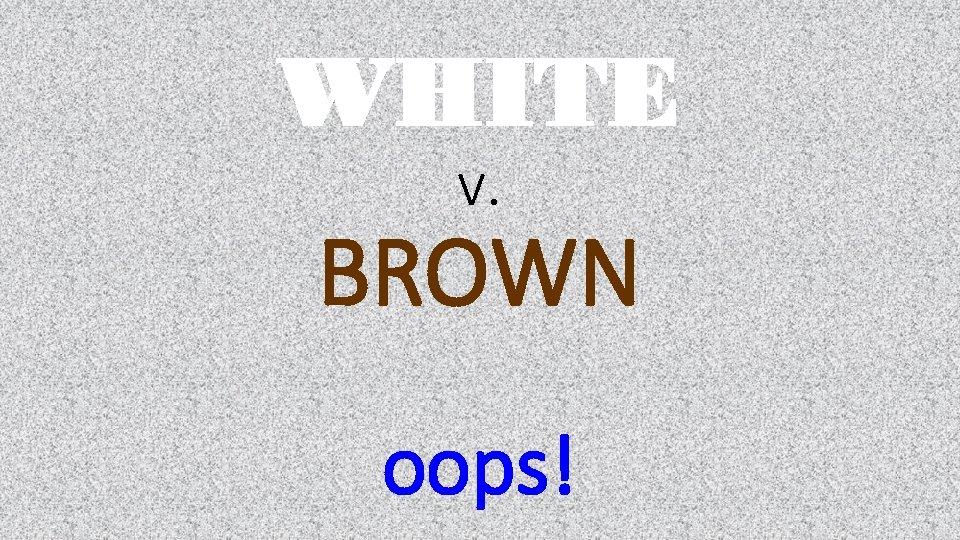 WHITE v. BROWN oops!