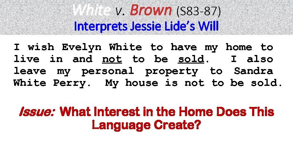 White v. Brown (S 83 -87) Interprets Jessie Lide's Will I wish Evelyn White