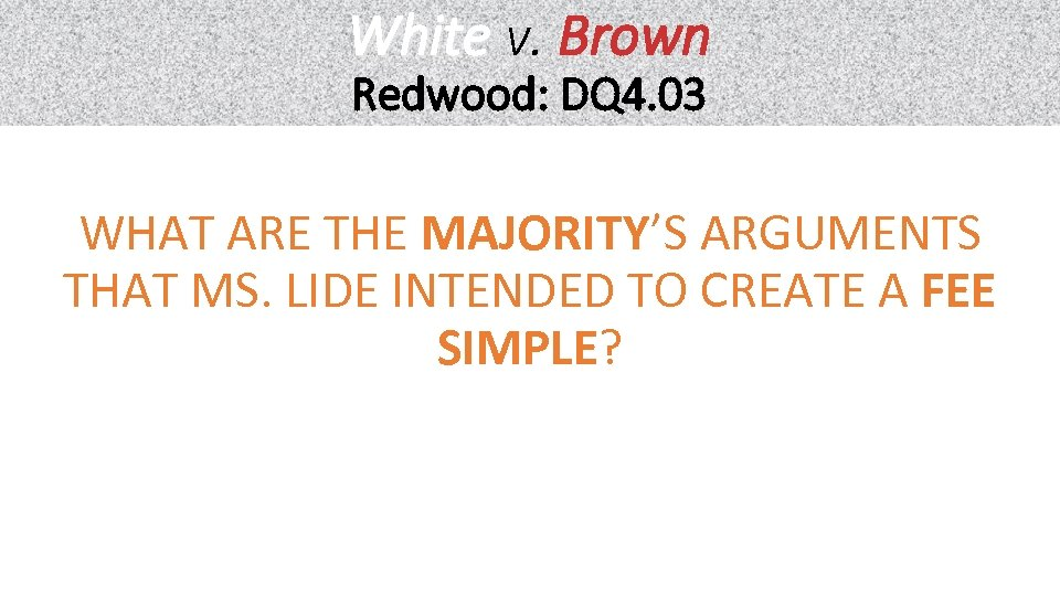 White v. Brown Redwood: DQ 4. 03 WHAT ARE THE MAJORITY'S ARGUMENTS THAT MS.