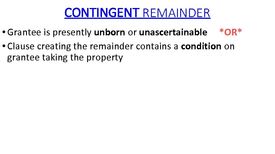 CONTINGENT REMAINDER • Grantee is presently unborn or unascertainable *OR* • Clause creating the