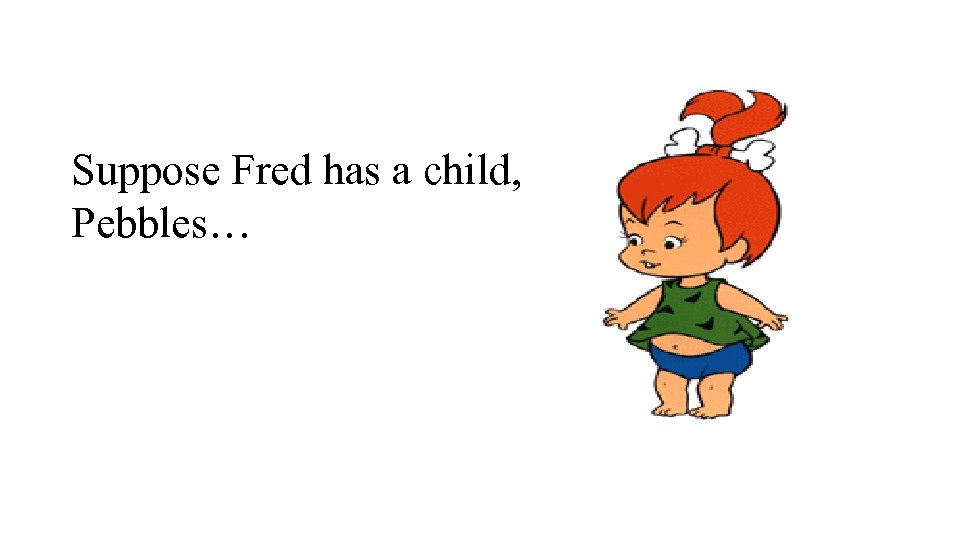 Suppose Fred has a child, Pebbles…