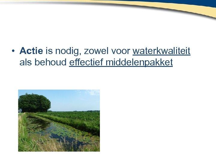 • Actie is nodig, zowel voor waterkwaliteit als behoud effectief middelenpakket