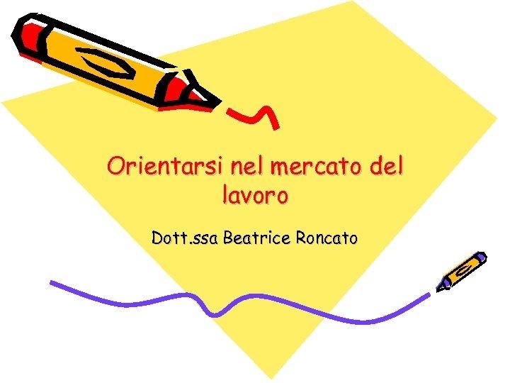 Orientarsi nel mercato del lavoro Dott. ssa Beatrice Roncato