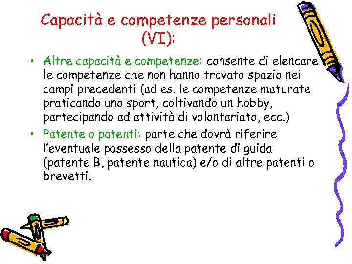 Capacità e competenze personali (VI): • Altre capacità e competenze: consente di elencare le