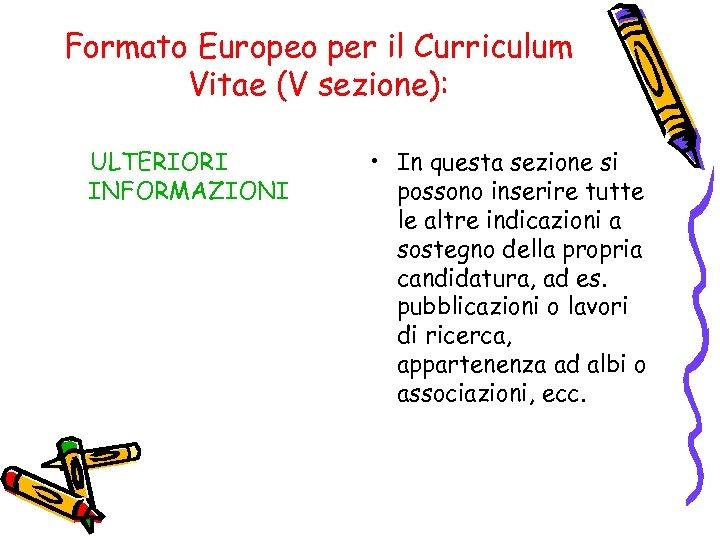 Formato Europeo per il Curriculum Vitae (V sezione): ULTERIORI INFORMAZIONI • In questa sezione