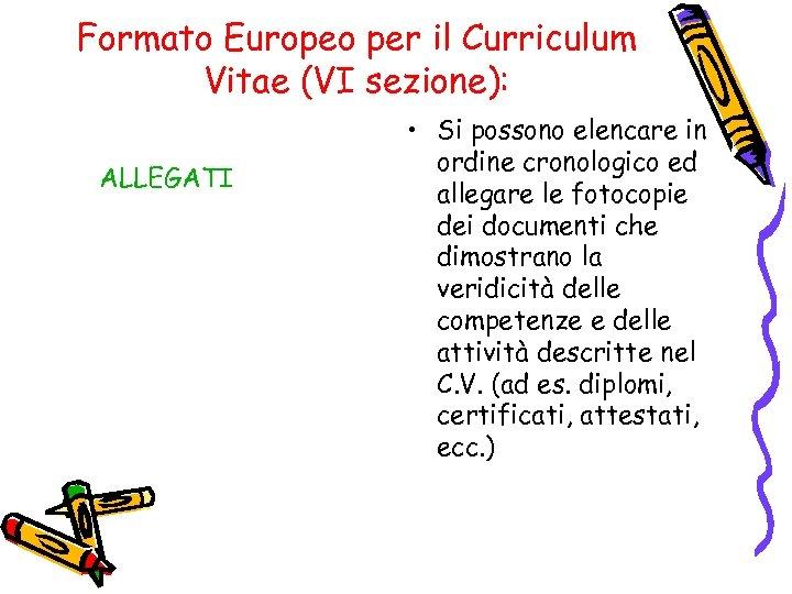 Formato Europeo per il Curriculum Vitae (VI sezione): ALLEGATI • Si possono elencare in