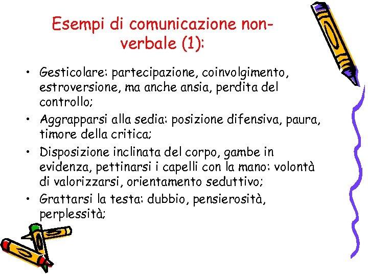Esempi di comunicazione nonverbale (1): • Gesticolare: partecipazione, coinvolgimento, estroversione, ma anche ansia, perdita