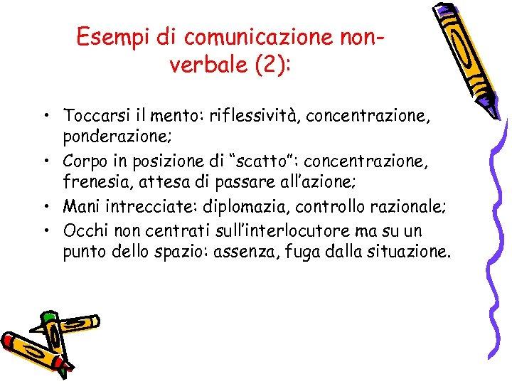Esempi di comunicazione nonverbale (2): • Toccarsi il mento: riflessività, concentrazione, ponderazione; • Corpo