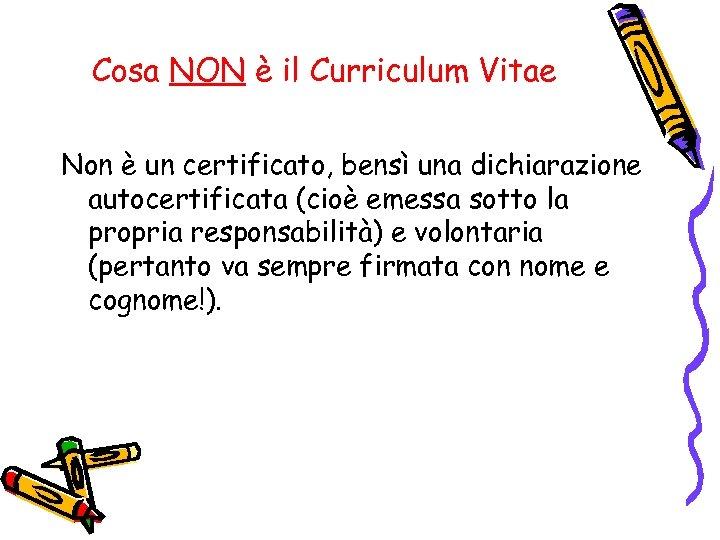Cosa NON è il Curriculum Vitae Non è un certificato, bensì una dichiarazione autocertificata