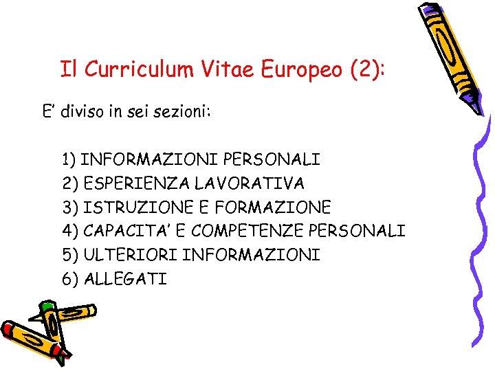 Il Curriculum Vitae Europeo (2): E' diviso in sei sezioni: 1) INFORMAZIONI PERSONALI 2)