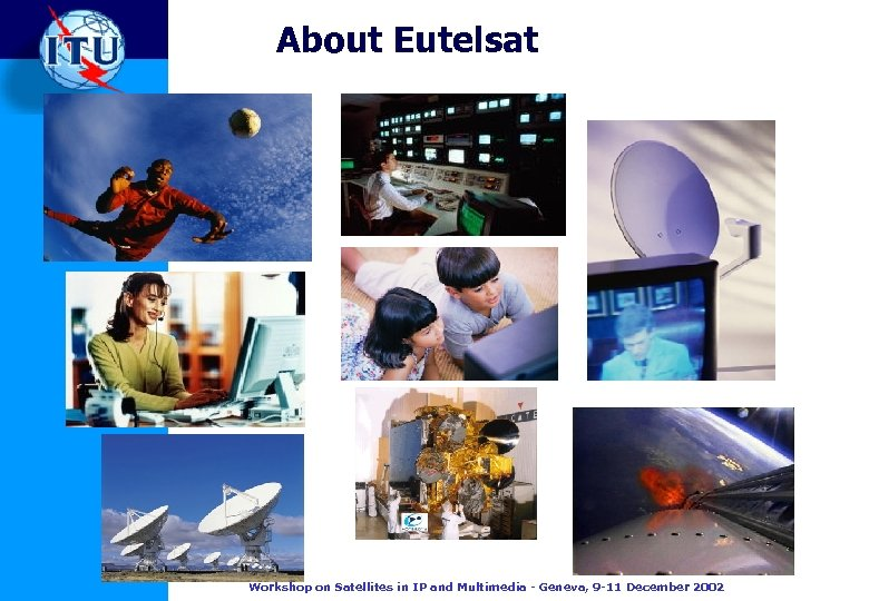 About Eutelsat Workshop on Satellites in IP and Multimedia - Geneva, 9 -11 December