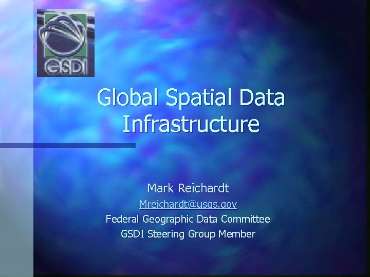 Global Spatial Data Infrastructure Mark Reichardt Mreichardt@usgs. gov Federal Geographic Data Committee GSDI Steering