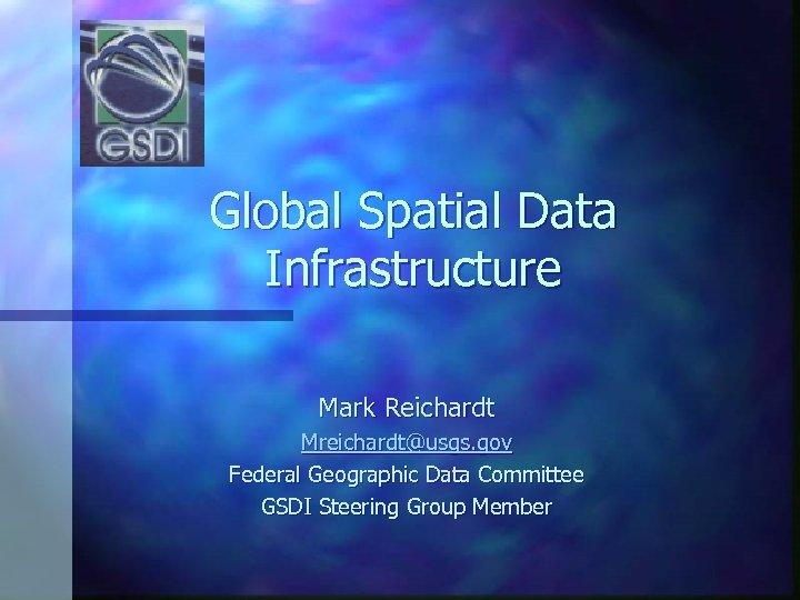 Global Spatial Data Infrastructure Mark Reichardt Mreichardt@usgs. gov Federal Geographic Data Committee GSDI Steering