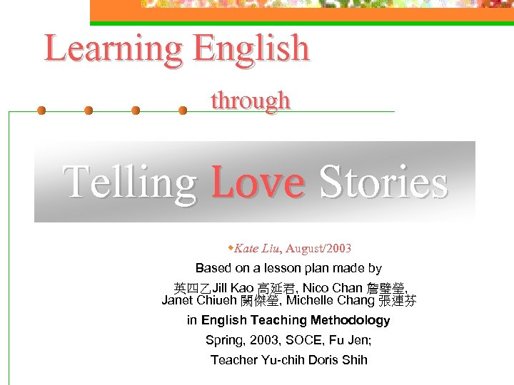 Learning English through Telling Love Stories w. Kate Liu, August/2003 Based on a lesson