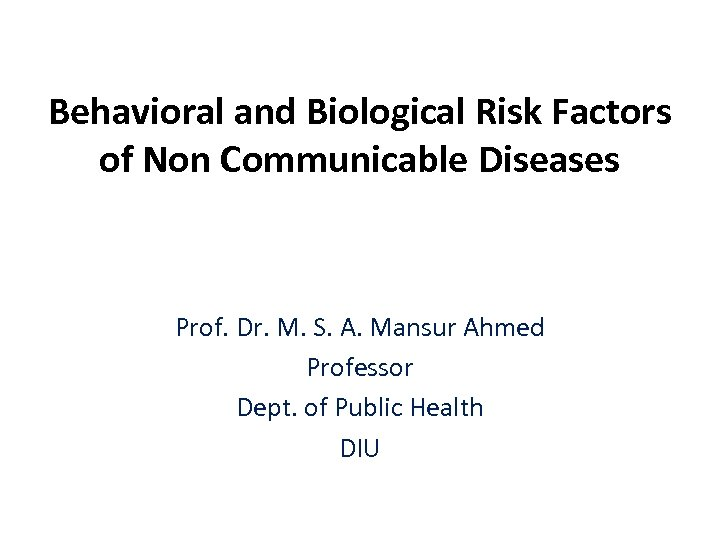Behavioral and Biological Risk Factors of Non Communicable Diseases Prof. Dr. M. S. A.
