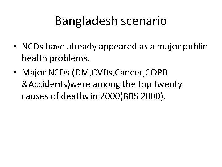 Bangladesh scenario • NCDs have already appeared as a major public health problems. •