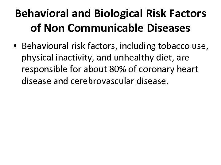 Behavioral and Biological Risk Factors of Non Communicable Diseases • Behavioural risk factors, including