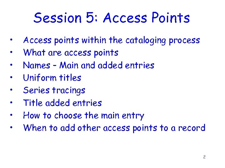 Session 5: Access Points • • Access points within the cataloging process What are