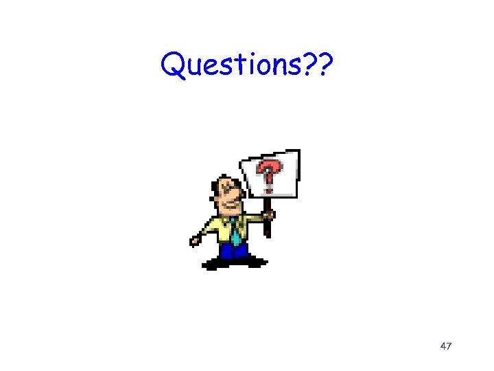 Questions? ? 47