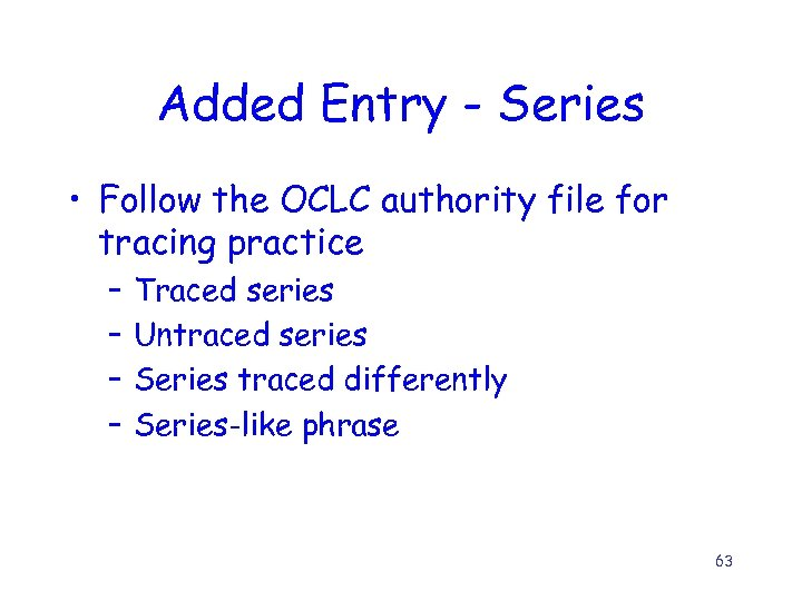 Added Entry - Series • Follow the OCLC authority file for tracing practice –