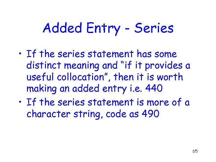 Added Entry - Series • If the series statement has some distinct meaning and