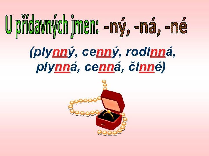 (plynný, cenný, rodinná, nn nn nn plynná, cenná, činné) nn nn nn