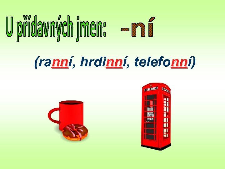 (ranní, hrdinní, telefonní) nn nn nn