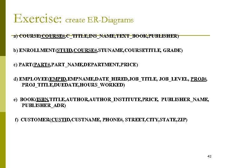 Exercise: create ER-Diagrams a) COURSE(COURSE#, C_TITLE, INS_NAME, TEXT_BOOK, PUBLISHER) b) ENROLLMENT(STUID, COURSE#, STUNAME, COURSETITLE,