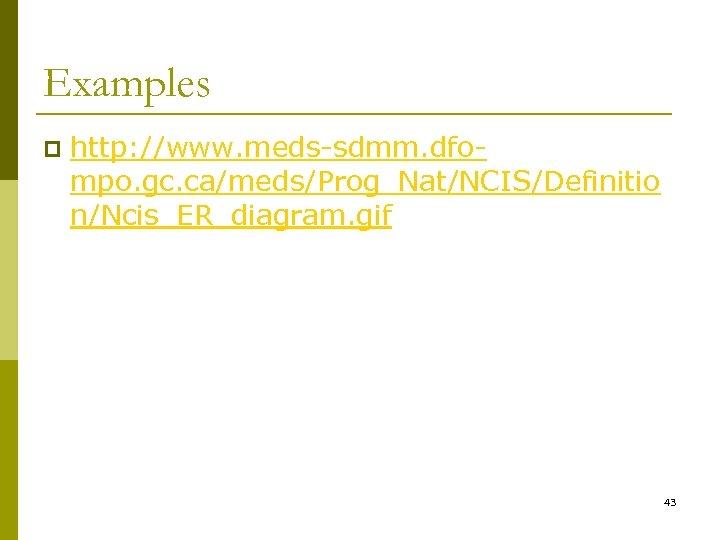 Examples p http: //www. meds-sdmm. dfompo. gc. ca/meds/Prog_Nat/NCIS/Definitio n/Ncis_ER_diagram. gif 43