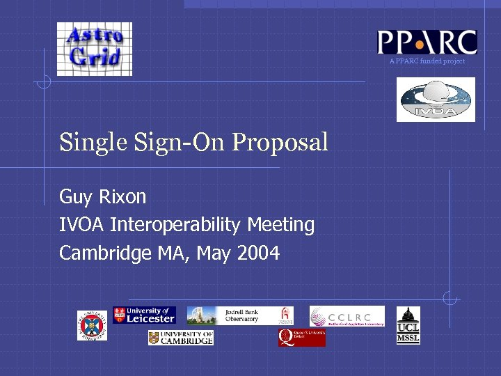 A PPARC funded project Single Sign-On Proposal Guy Rixon IVOA Interoperability Meeting Cambridge MA,