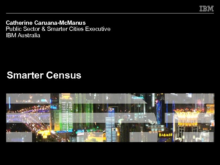 Catherine Caruana-Mc. Manus Public Sector & Smarter Cities Executive IBM Australia Smarter Census