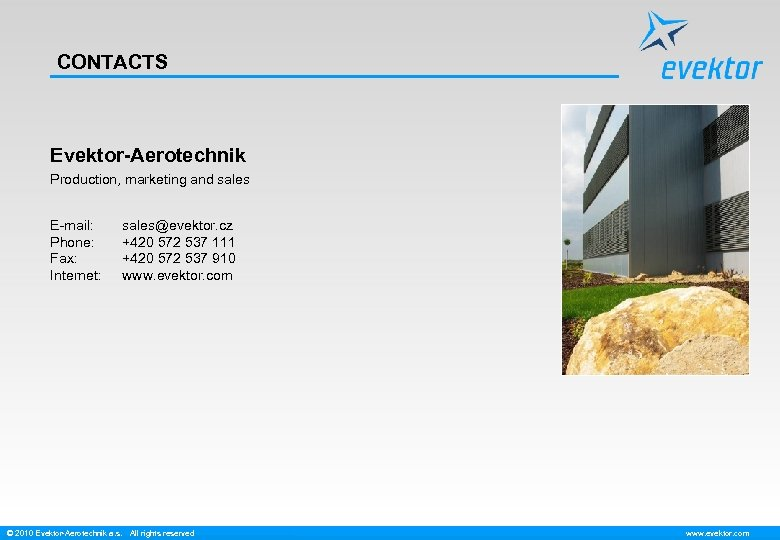 CONTACTS Evektor-Aerotechnik Production, marketing and sales E-mail: Phone: Fax: Internet: sales@evektor. cz +420 572