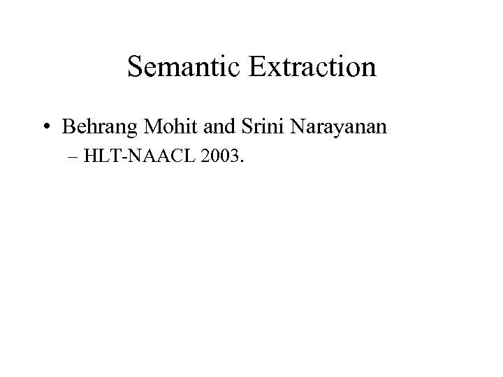 Semantic Extraction • Behrang Mohit and Srini Narayanan – HLT-NAACL 2003.