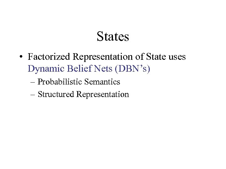 States • Factorized Representation of State uses Dynamic Belief Nets (DBN's) – Probabilistic Semantics