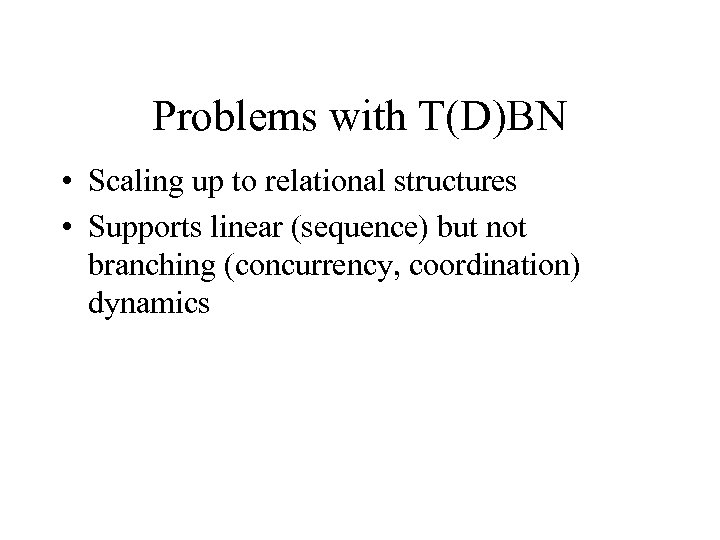 Problems with T(D)BN • Scaling up to relational structures • Supports linear (sequence) but